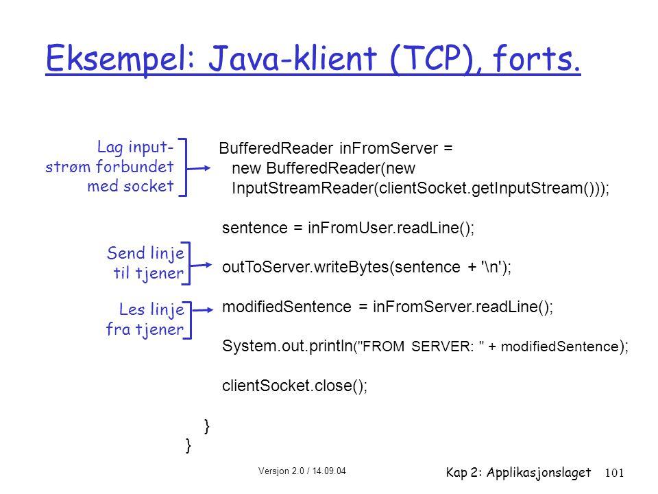Versjon 2.0 / 14.09.04 Kap 2: Applikasjonslaget101 Eksempel: Java-klient (TCP), forts. BufferedReader inFromServer = new BufferedReader(new InputStrea