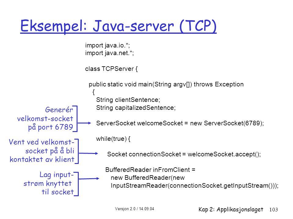 Versjon 2.0 / 14.09.04 Kap 2: Applikasjonslaget103 Eksempel: Java-server (TCP) import java.io.*; import java.net.*; class TCPServer { public static vo