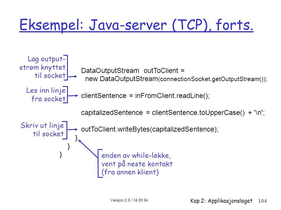 Versjon 2.0 / 14.09.04 Kap 2: Applikasjonslaget104 Eksempel: Java-server (TCP), forts. DataOutputStream outToClient = new DataOutputStream (connection