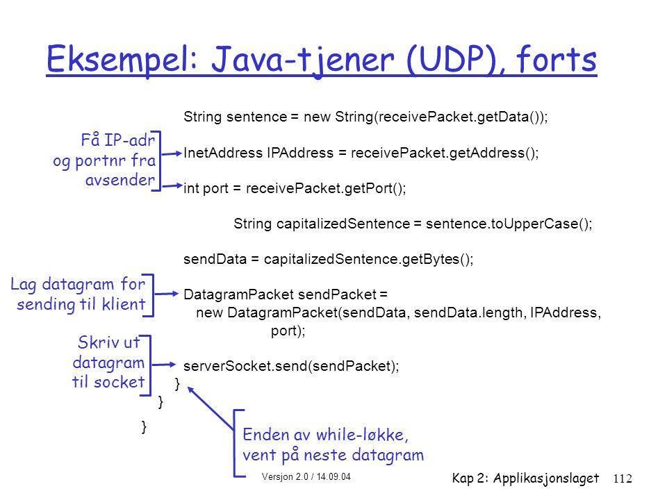 Versjon 2.0 / 14.09.04 Kap 2: Applikasjonslaget112 Eksempel: Java-tjener (UDP), forts String sentence = new String(receivePacket.getData()); InetAddre