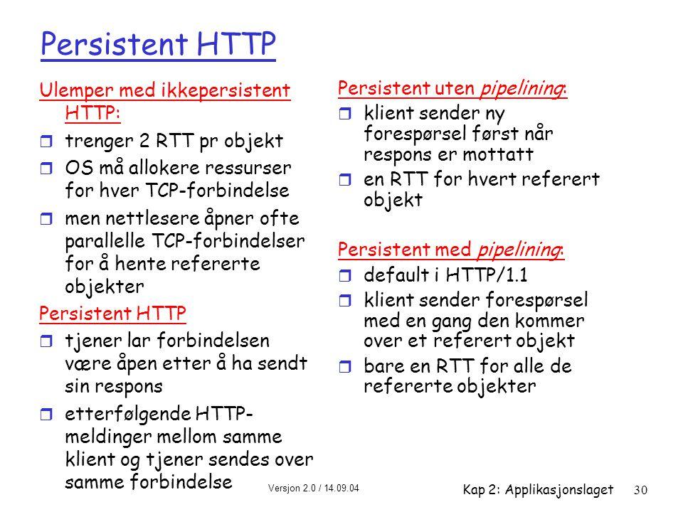 Versjon 2.0 / 14.09.04 Kap 2: Applikasjonslaget30 Persistent HTTP Ulemper med ikkepersistent HTTP: r trenger 2 RTT pr objekt r OS må allokere ressurse