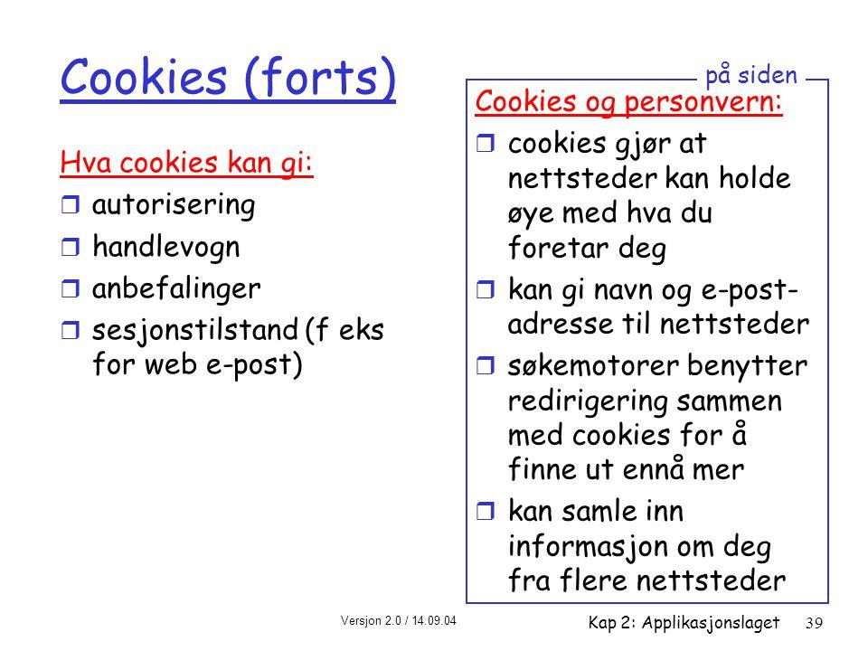Versjon 2.0 / 14.09.04 Kap 2: Applikasjonslaget39 Cookies (forts) Hva cookies kan gi: r autorisering r handlevogn r anbefalinger r sesjonstilstand (f