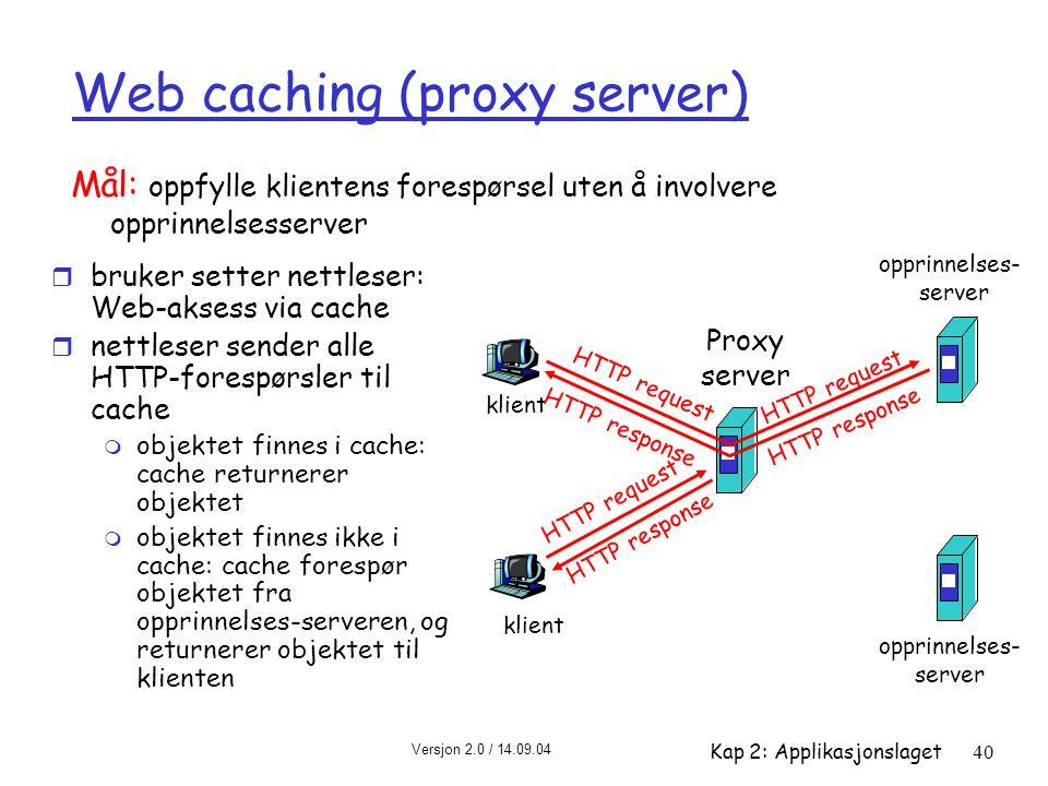 Versjon 2.0 / 14.09.04 Kap 2: Applikasjonslaget40 Web caching (proxy server) r bruker setter nettleser: Web-aksess via cache r nettleser sender alle H