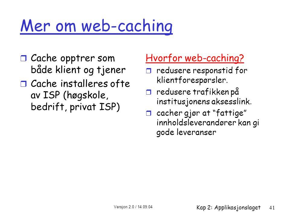 Versjon 2.0 / 14.09.04 Kap 2: Applikasjonslaget41 Mer om web-caching r Cache opptrer som både klient og tjener r Cache installeres ofte av ISP (høgsko