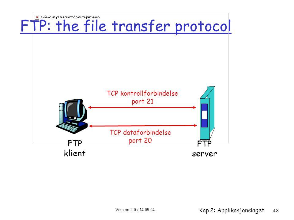 Versjon 2.0 / 14.09.04 Kap 2: Applikasjonslaget48 FTP: the file transfer protocol FTP klient FTP server TCP kontrollforbindelse port 21 TCP dataforbin