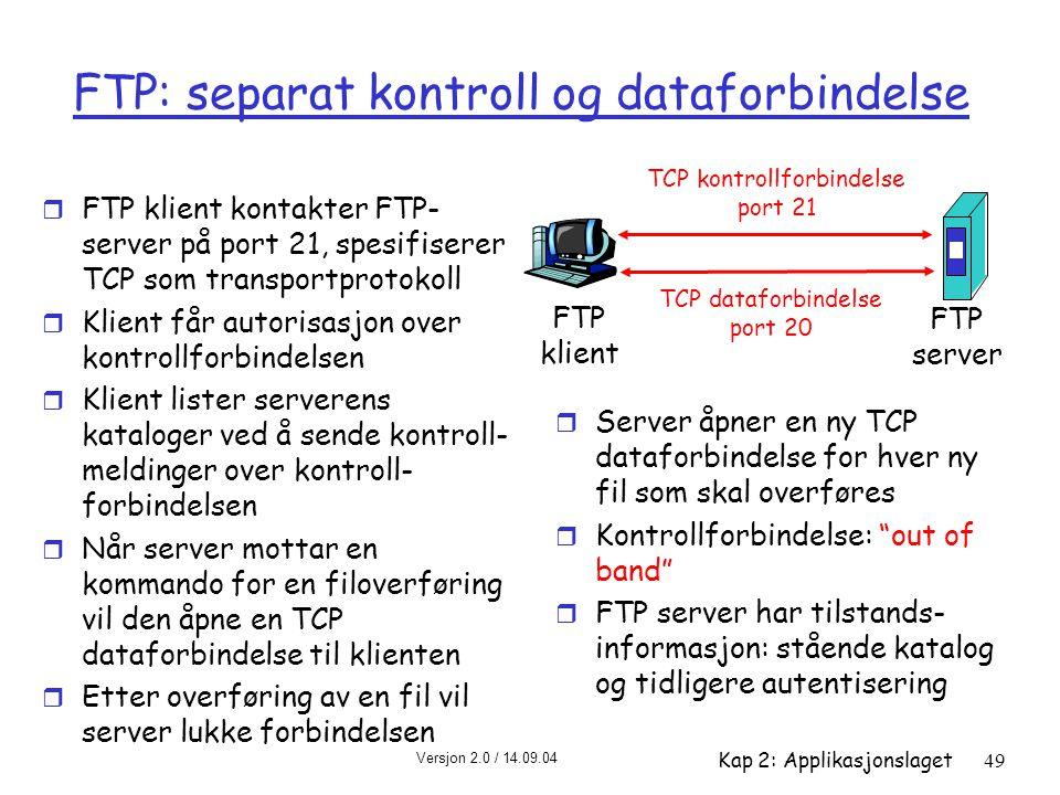 Versjon 2.0 / 14.09.04 Kap 2: Applikasjonslaget49 FTP: separat kontroll og dataforbindelse r FTP klient kontakter FTP- server på port 21, spesifiserer
