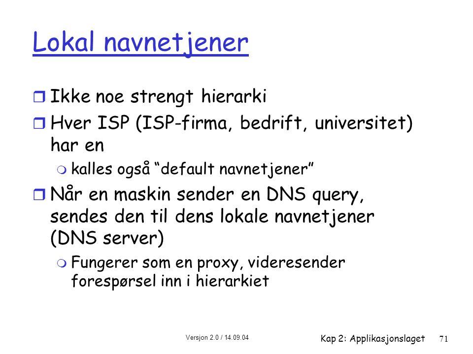 Versjon 2.0 / 14.09.04 Kap 2: Applikasjonslaget71 Lokal navnetjener r Ikke noe strengt hierarki r Hver ISP (ISP-firma, bedrift, universitet) har en m