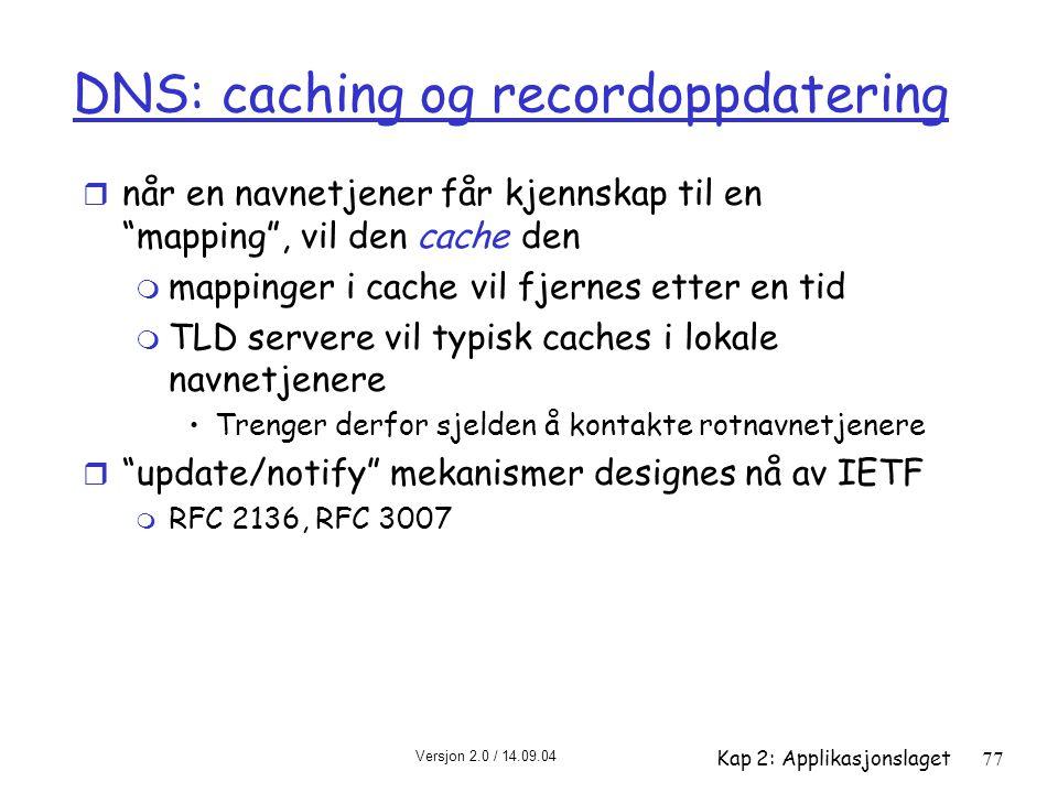 """Versjon 2.0 / 14.09.04 Kap 2: Applikasjonslaget77 DNS: caching og recordoppdatering r når en navnetjener får kjennskap til en """"mapping"""", vil den cache"""