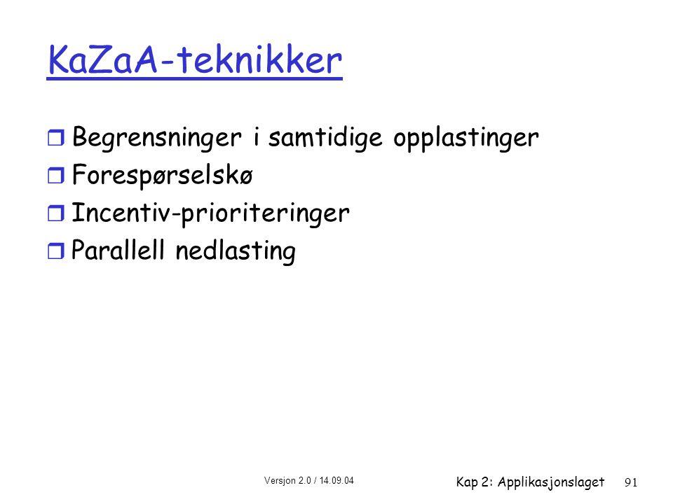 Versjon 2.0 / 14.09.04 Kap 2: Applikasjonslaget91 KaZaA-teknikker r Begrensninger i samtidige opplastinger r Forespørselskø r Incentiv-prioriteringer
