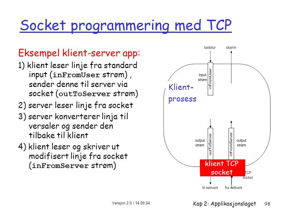 Versjon 2.0 / 14.09.04 Kap 2: Applikasjonslaget98 Socket programmering med TCP Eksempel klient-server app: 1) klient leser linje fra standard input (