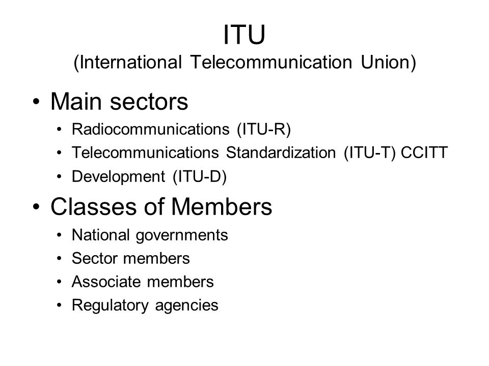 ITU (International Telecommunication Union) Main sectors Radiocommunications (ITU-R) Telecommunications Standardization (ITU-T) CCITT Development (ITU