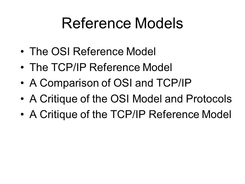 Reference Models The OSI Reference Model The TCP/IP Reference Model A Comparison of OSI and TCP/IP A Critique of the OSI Model and Protocols A Critiqu
