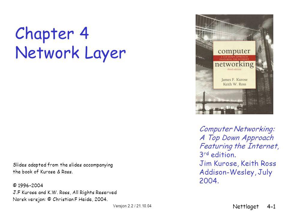 Versjon 2.2 / 21.10.04 Nettlaget4-2 Kapittel 4: Nettlaget Kapittelmål: r forstå prinsipper bak nettlagstjenester: m ruting (valg av sti) m skalering m hvordan en ruter virker m IPv6, mobilitet r implementasjoner i Internett