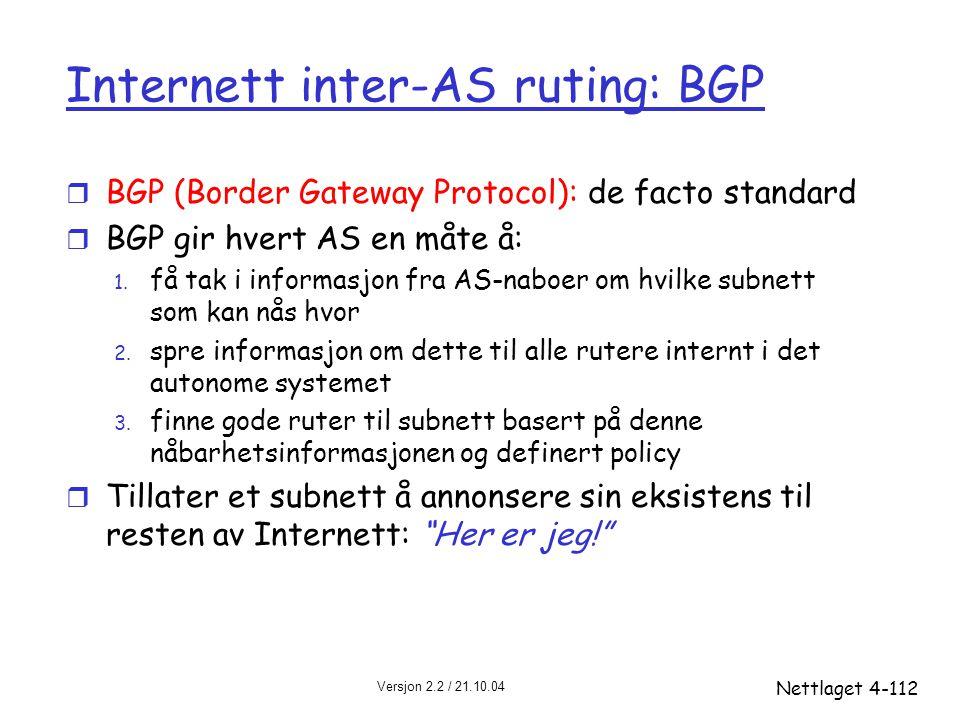 Versjon 2.2 / 21.10.04 Nettlaget4-112 Internett inter-AS ruting: BGP r BGP (Border Gateway Protocol): de facto standard r BGP gir hvert AS en måte å: