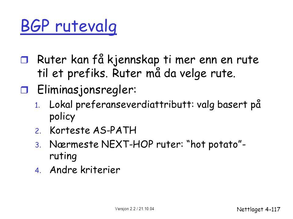 Versjon 2.2 / 21.10.04 Nettlaget4-117 BGP rutevalg r Ruter kan få kjennskap ti mer enn en rute til et prefiks. Ruter må da velge rute. r Eliminasjonsr