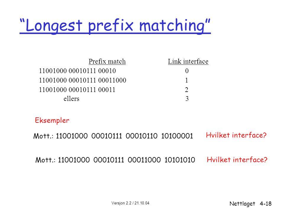 """Versjon 2.2 / 21.10.04 Nettlaget4-18 """"Longest prefix matching"""" Prefix match Link interface 11001000 00010111 00010 0 11001000 00010111 00011000 1 1100"""