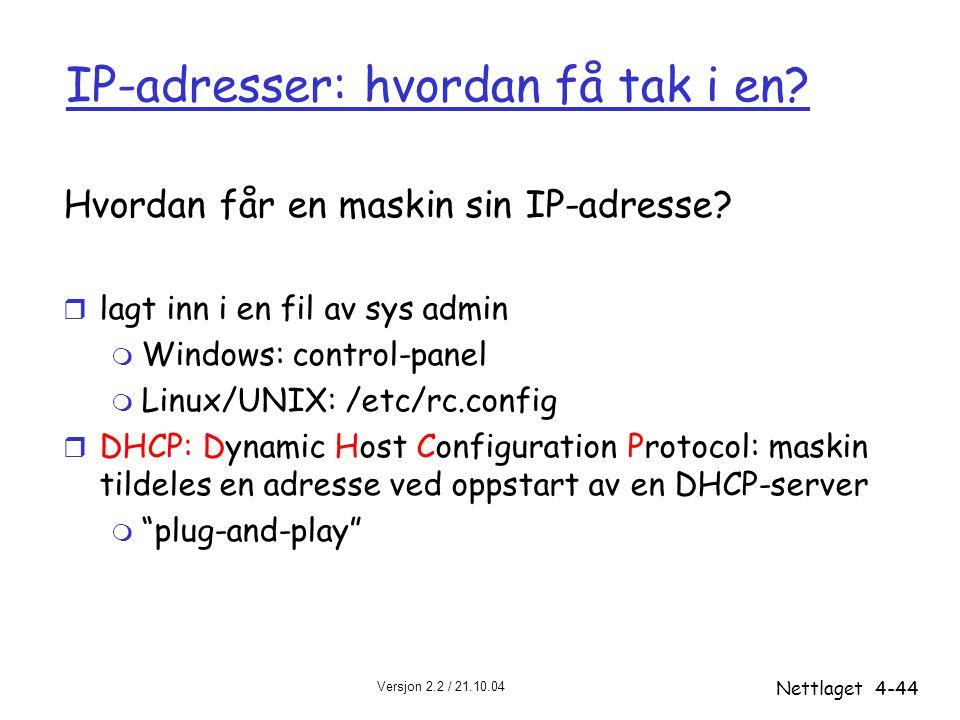 Versjon 2.2 / 21.10.04 Nettlaget4-44 IP-adresser: hvordan få tak i en? Hvordan får en maskin sin IP-adresse? r lagt inn i en fil av sys admin m Window