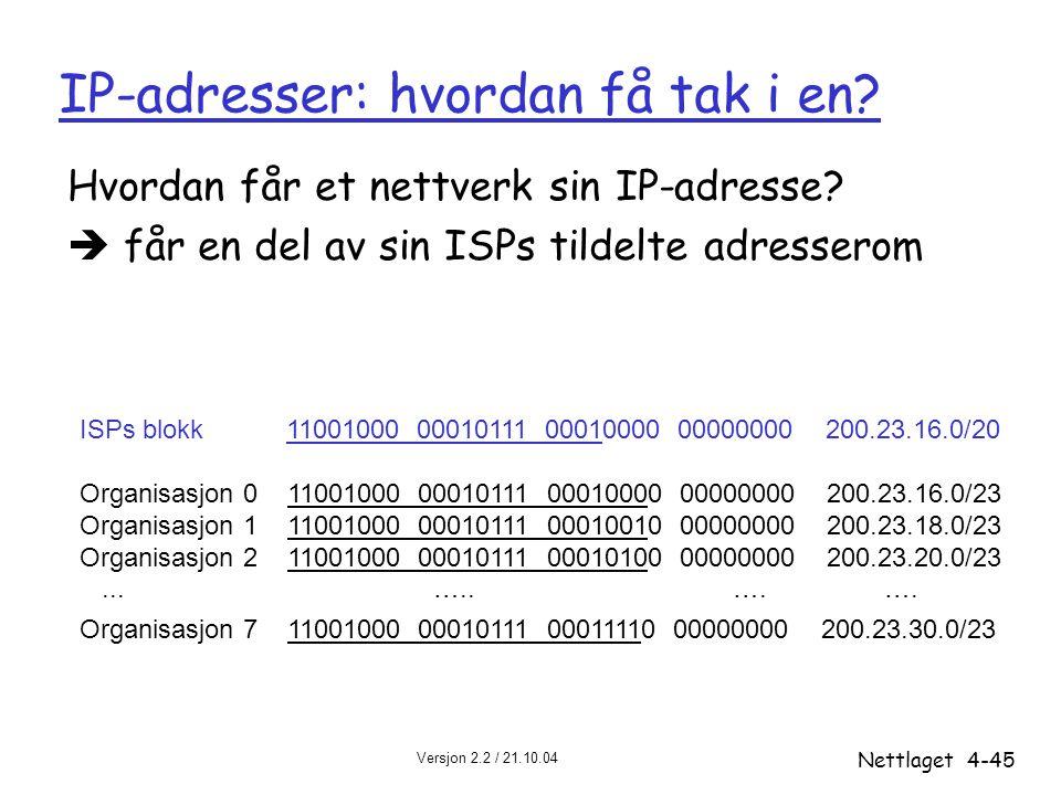 Versjon 2.2 / 21.10.04 Nettlaget4-45 IP-adresser: hvordan få tak i en? Hvordan får et nettverk sin IP-adresse?  får en del av sin ISPs tildelte adres