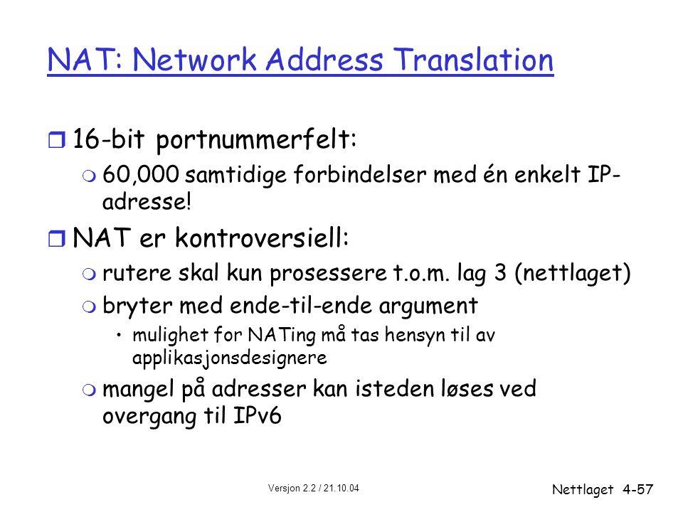 Versjon 2.2 / 21.10.04 Nettlaget4-57 NAT: Network Address Translation r 16-bit portnummerfelt: m 60,000 samtidige forbindelser med én enkelt IP- adres
