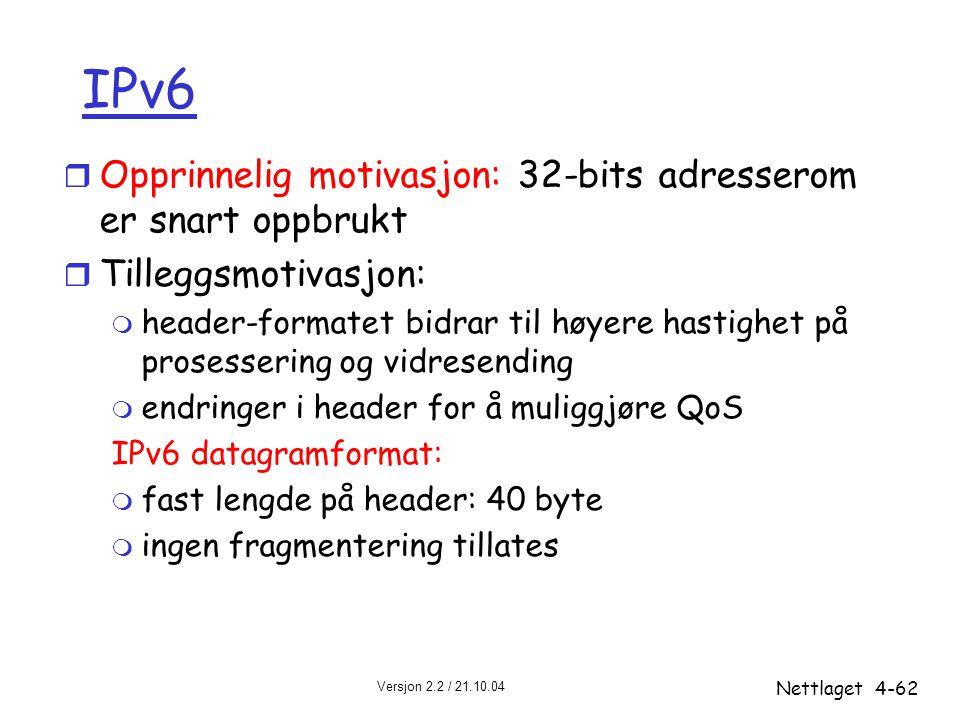 Versjon 2.2 / 21.10.04 Nettlaget4-62 IPv6 r Opprinnelig motivasjon: 32-bits adresserom er snart oppbrukt r Tilleggsmotivasjon: m header-formatet bidra