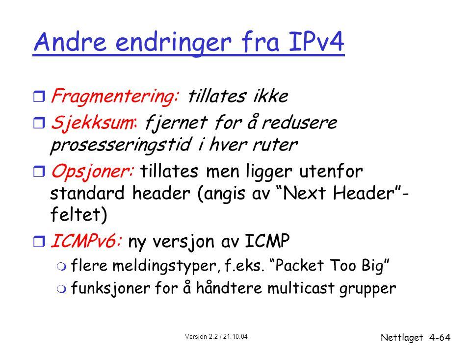 Versjon 2.2 / 21.10.04 Nettlaget4-64 Andre endringer fra IPv4 r Fragmentering: tillates ikke r Sjekksum: fjernet for å redusere prosesseringstid i hve