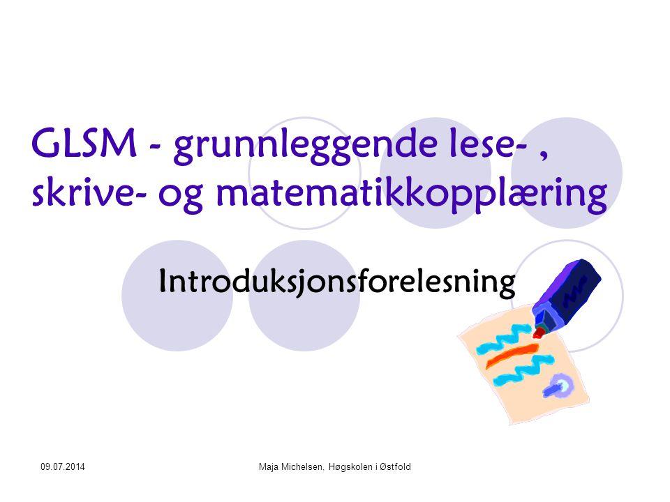 09.07.2014Maja Michelsen, Høgskolen i Østfold GLSM - grunnleggende lese-, skrive- og matematikkopplæring Introduksjonsforelesning