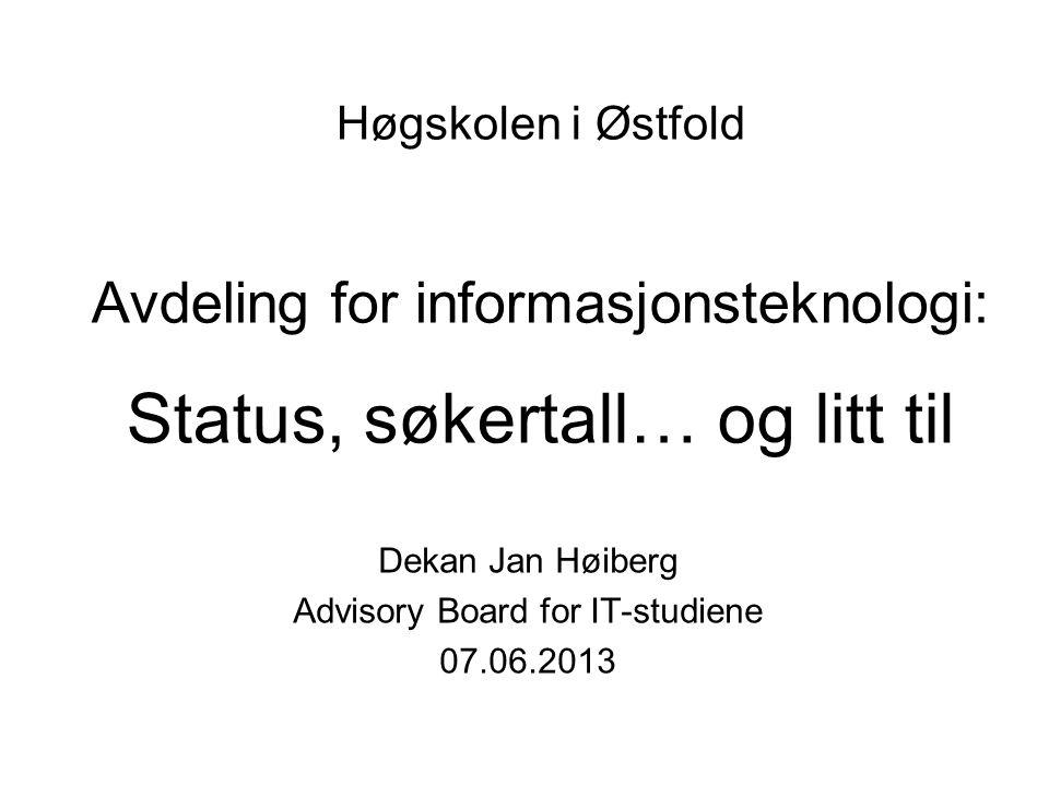 Høgskolen i Østfold Avdeling for informasjonsteknologi: Status, søkertall… og litt til Dekan Jan Høiberg Advisory Board for IT-studiene 07.06.2013