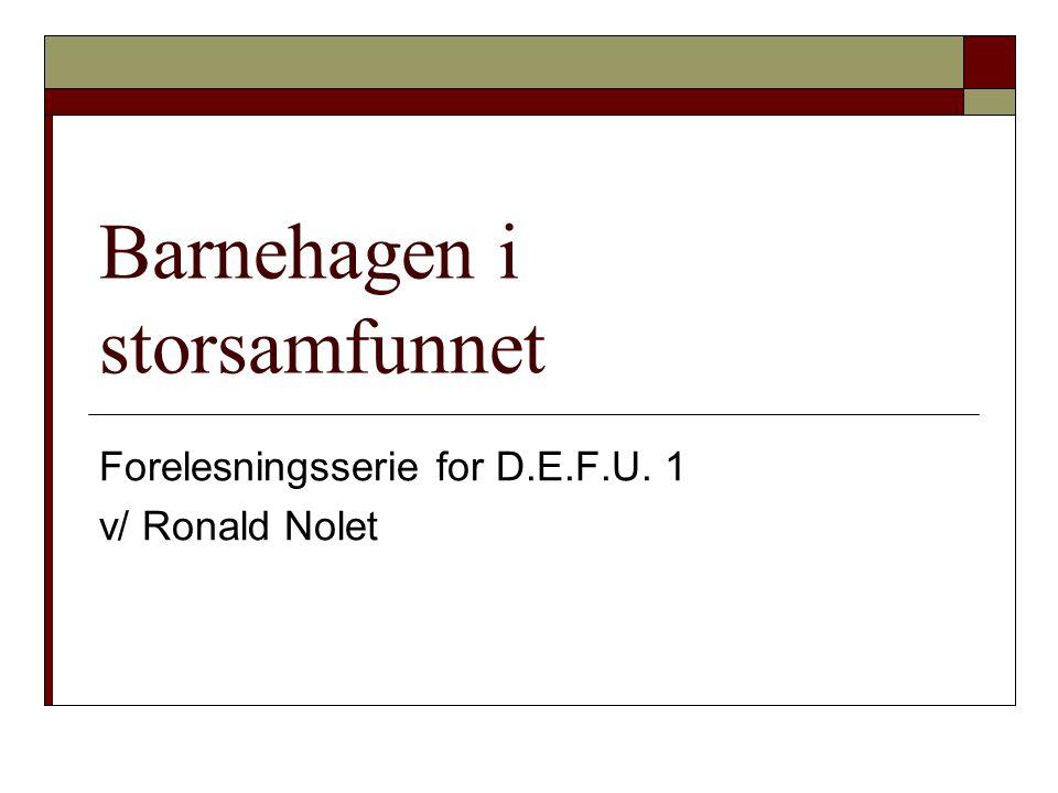Barnehagen i storsamfunnet Forelesningsserie for D.E.F.U. 1 v/ Ronald Nolet