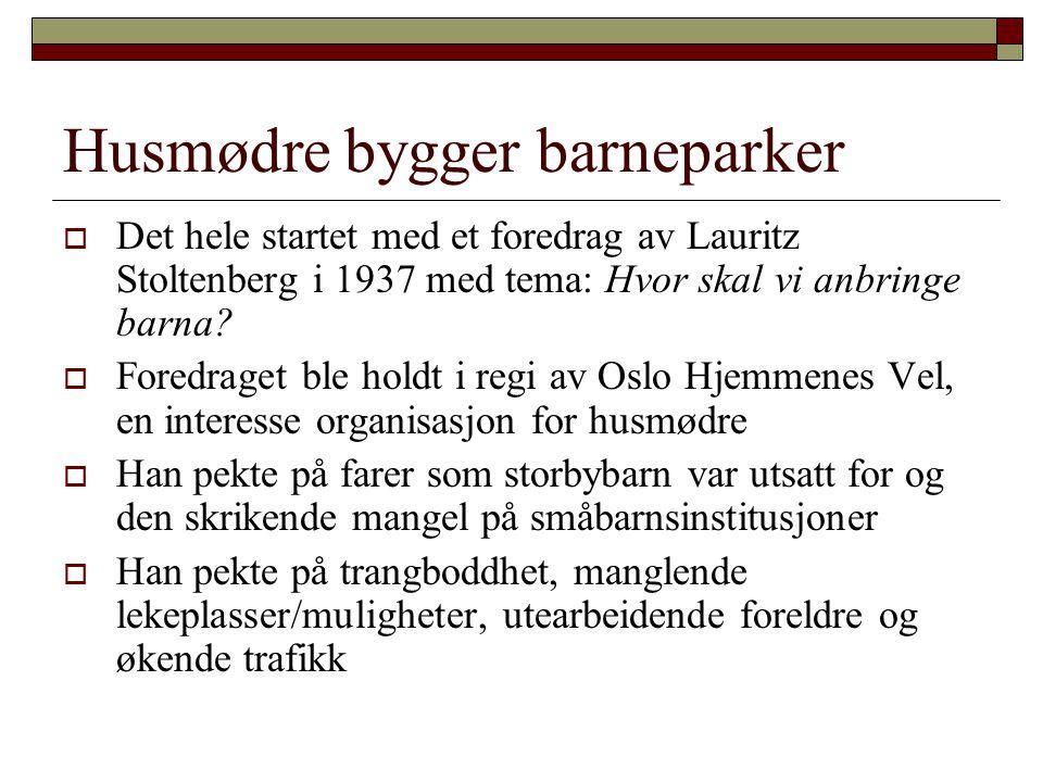 Husmødre bygger barneparker  Det hele startet med et foredrag av Lauritz Stoltenberg i 1937 med tema: Hvor skal vi anbringe barna?  Foredraget ble h