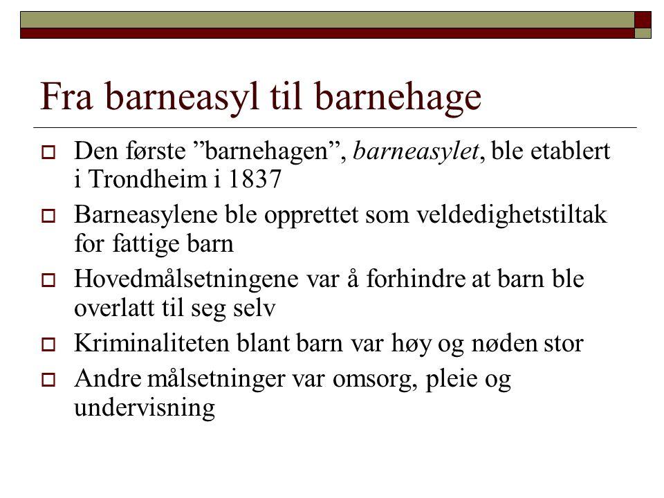 """Fra barneasyl til barnehage  Den første """"barnehagen"""", barneasylet, ble etablert i Trondheim i 1837  Barneasylene ble opprettet som veldedighetstilta"""