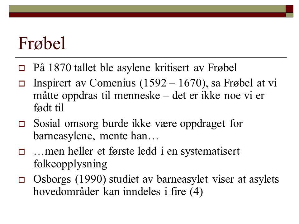 Frøbel  På 1870 tallet ble asylene kritisert av Frøbel  Inspirert av Comenius (1592 – 1670), sa Frøbel at vi måtte oppdras til menneske – det er ikk