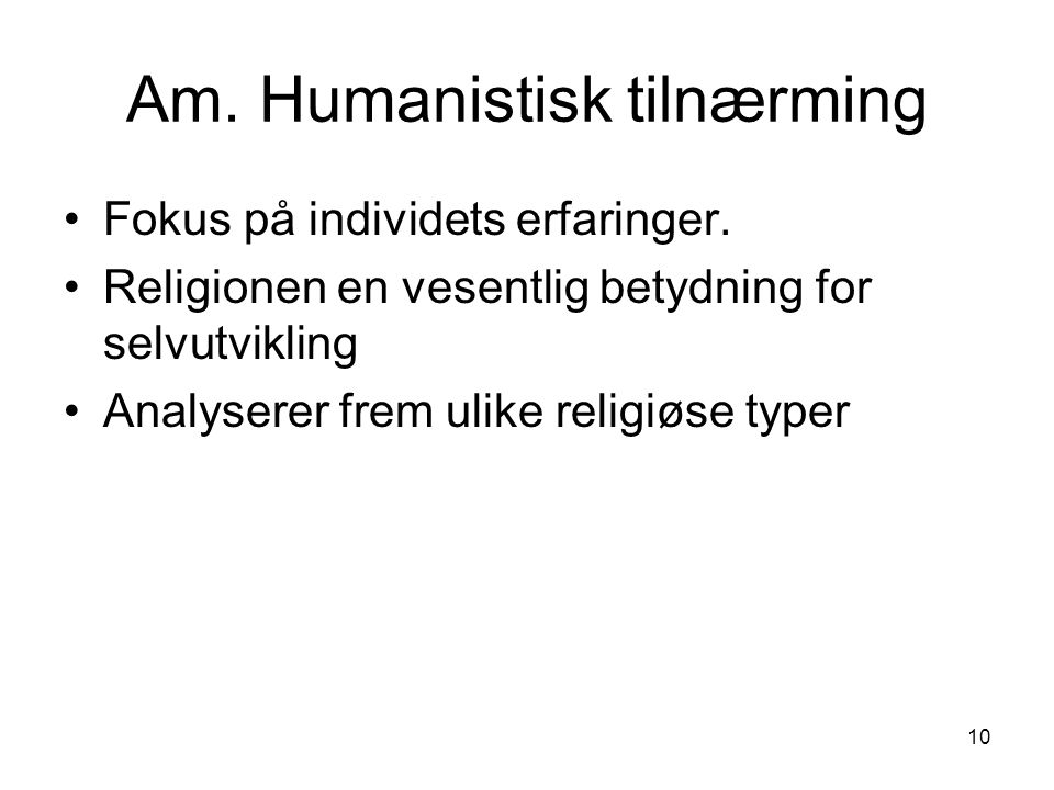 10 Am.Humanistisk tilnærming Fokus på individets erfaringer.