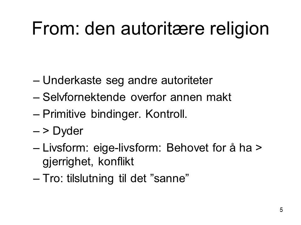 5 From: den autoritære religion –Underkaste seg andre autoriteter –Selvfornektende overfor annen makt –Primitive bindinger.