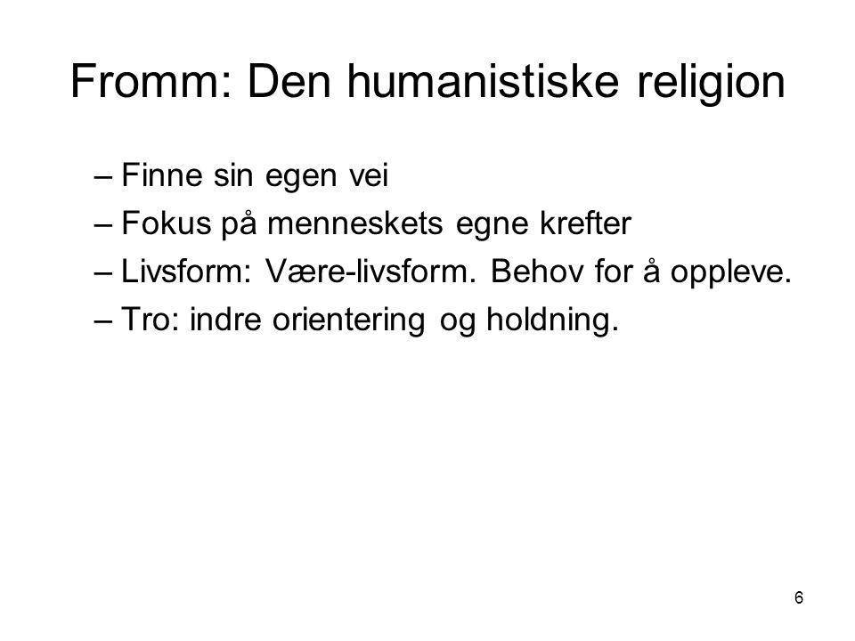 6 Fromm: Den humanistiske religion –Finne sin egen vei –Fokus på menneskets egne krefter –Livsform: Være-livsform.
