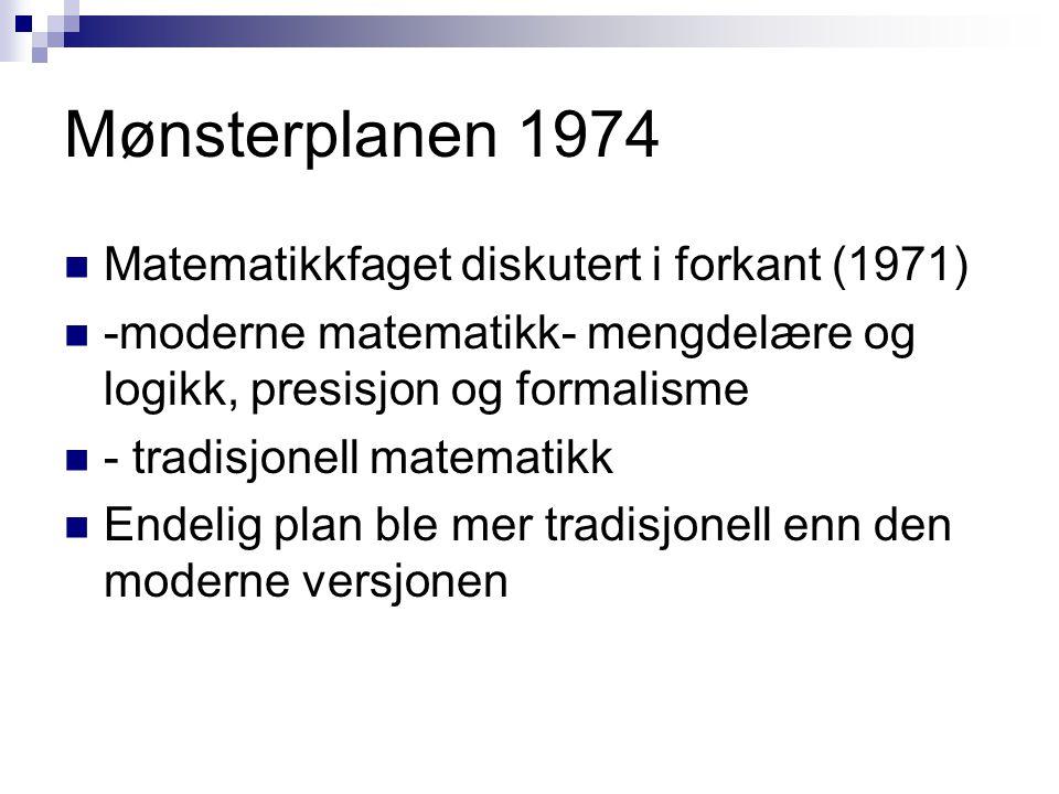 Mønsterplanen 1974 Matematikkfaget diskutert i forkant (1971) -moderne matematikk- mengdelære og logikk, presisjon og formalisme - tradisjonell matematikk Endelig plan ble mer tradisjonell enn den moderne versjonen