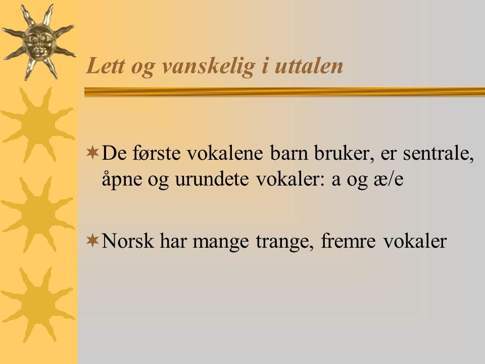 Lett og vanskelig i uttalen  De første vokalene barn bruker, er sentrale, åpne og urundete vokaler: a og æ/e  Norsk har mange trange, fremre vokaler