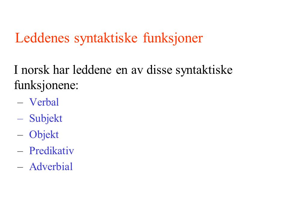 Leddenes syntaktiske funksjoner I norsk har leddene en av disse syntaktiske funksjonene: – Verbal – Subjekt – Objekt – Predikativ – Adverbial