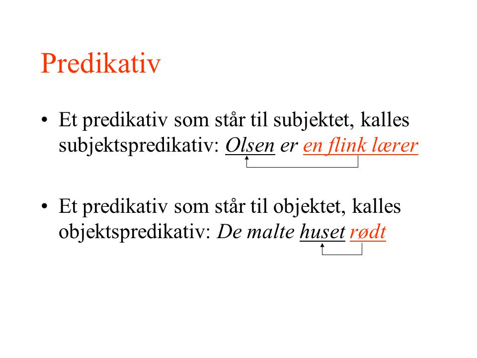 Predikativ Et predikativ som står til subjektet, kalles subjektspredikativ: Olsen er en flink lærer Et predikativ som står til objektet, kalles objekt