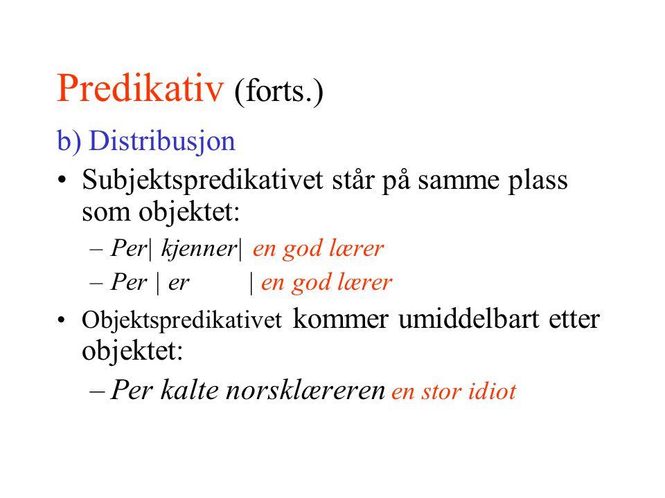 Predikativ (forts.) b) Distribusjon Subjektspredikativet står på samme plass som objektet: –Per| kjenner| en god lærer –Per | er | en god lærer Objekt