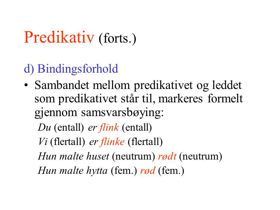Predikativ (forts.) d) Bindingsforhold Sambandet mellom predikativet og leddet som predikativet står til, markeres formelt gjennom samsvarsbøying: Du