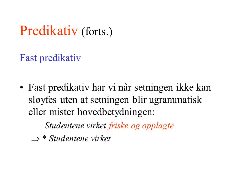 Predikativ (forts.) Fast predikativ Fast predikativ har vi når setningen ikke kan sløyfes uten at setningen blir ugrammatisk eller mister hovedbetydni