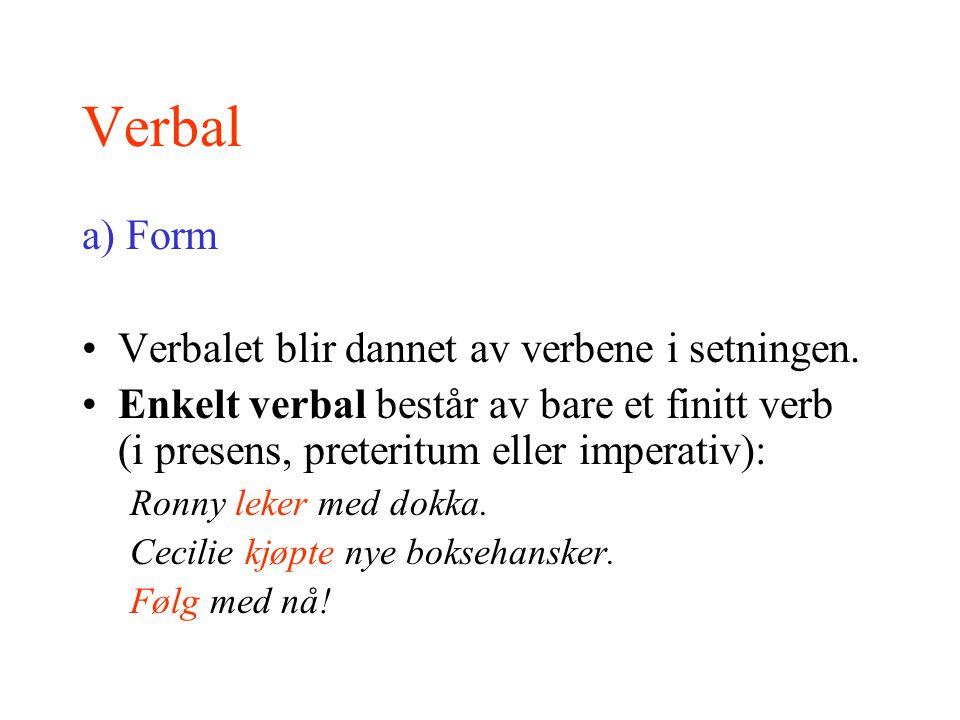 Verbal a) Form Verbalet blir dannet av verbene i setningen. Enkelt verbal består av bare et finitt verb (i presens, preteritum eller imperativ): Ronny