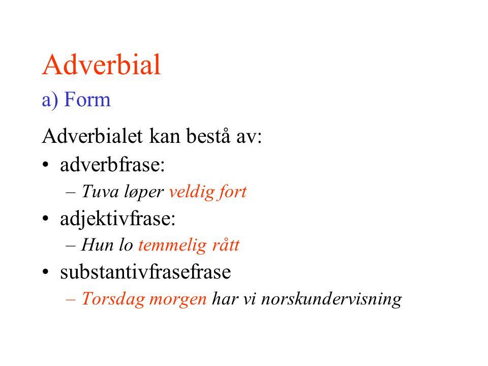 Adverbial a) Form Adverbialet kan bestå av: adverbfrase: –Tuva løper veldig fort adjektivfrase: –Hun lo temmelig rått substantivfrasefrase –Torsdag mo