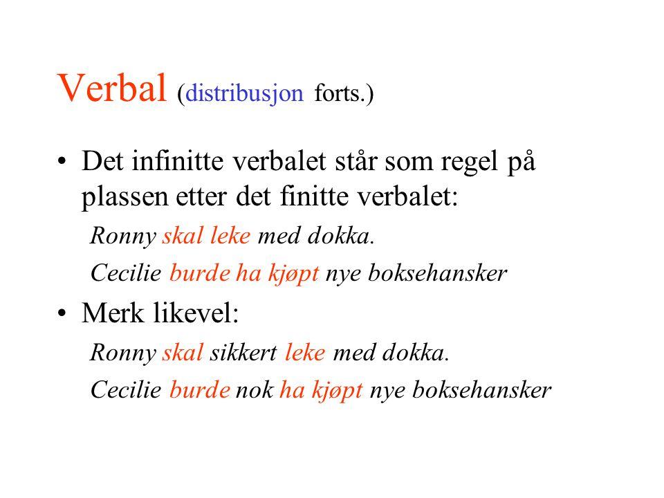 Verbal (distribusjon forts.) Det infinitte verbalet står som regel på plassen etter det finitte verbalet: Ronny skal leke med dokka. Cecilie burde ha