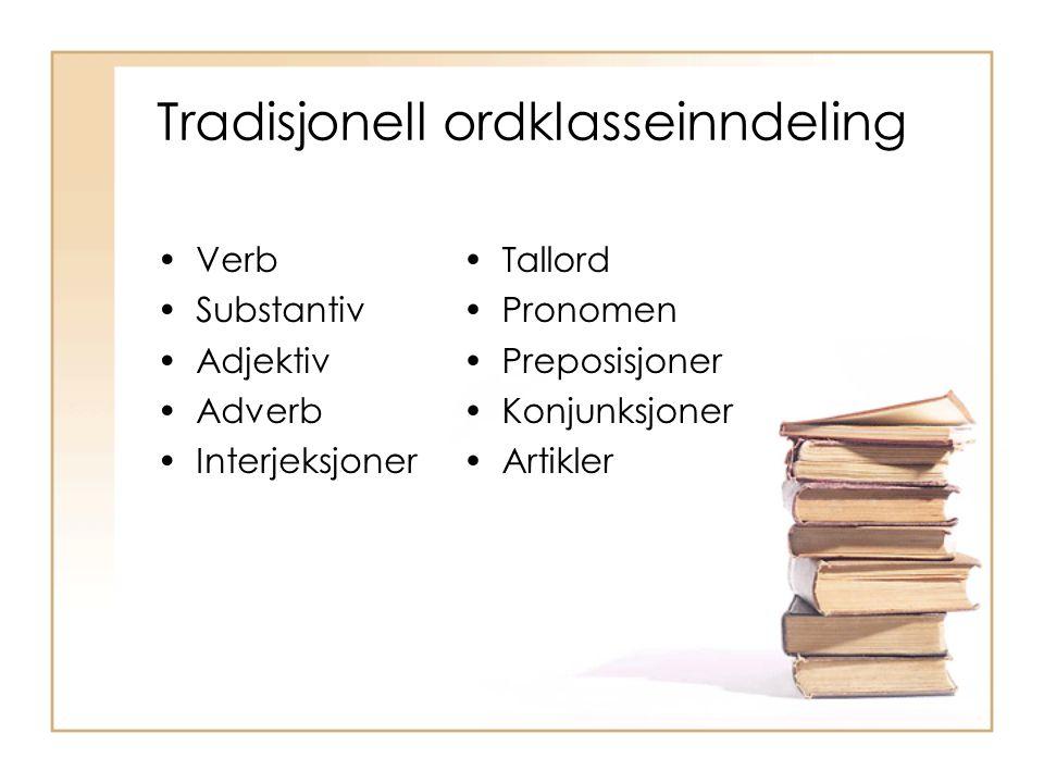 Tradisjonell ordklasseinndeling Verb Substantiv Adjektiv Adverb Interjeksjoner Tallord Pronomen Preposisjoner Konjunksjoner Artikler