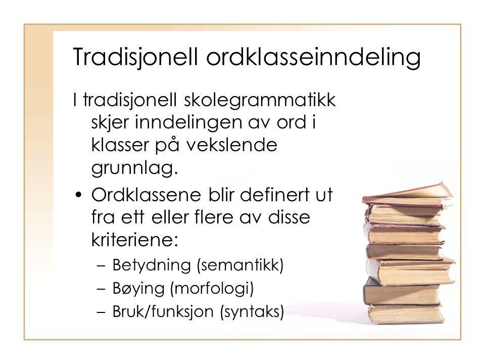 Tradisjonell ordklasseinndeling I tradisjonell skolegrammatikk skjer inndelingen av ord i klasser på vekslende grunnlag. Ordklassene blir definert ut