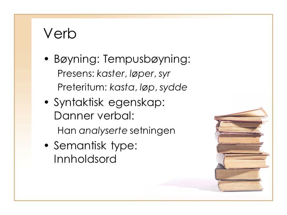 Verb Bøyning: Tempusbøyning: Presens: kaster, løper, syr Preteritum: kasta, løp, sydde Syntaktisk egenskap: Danner verbal: Han analyserte setningen Se