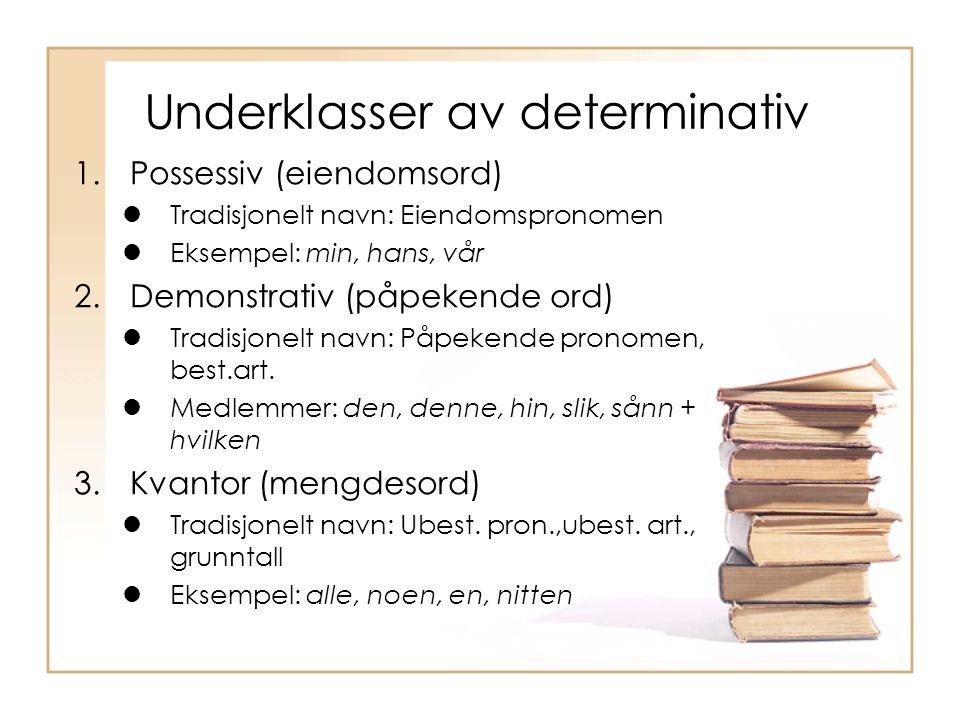 Underklasser av determinativ 1.Possessiv (eiendomsord) Tradisjonelt navn: Eiendomspronomen Eksempel: min, hans, vår 2.Demonstrativ (påpekende ord) Tra