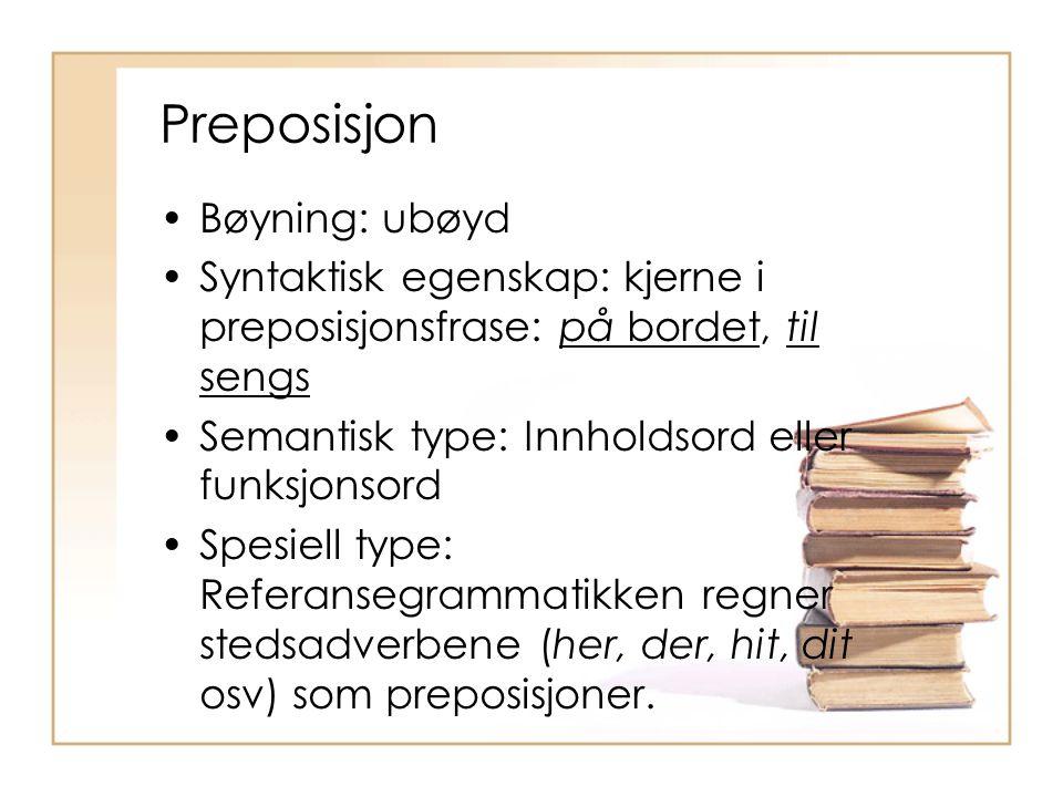 Preposisjon Bøyning: ubøyd Syntaktisk egenskap: kjerne i preposisjonsfrase: på bordet, til sengs Semantisk type: Innholdsord eller funksjonsord Spesie