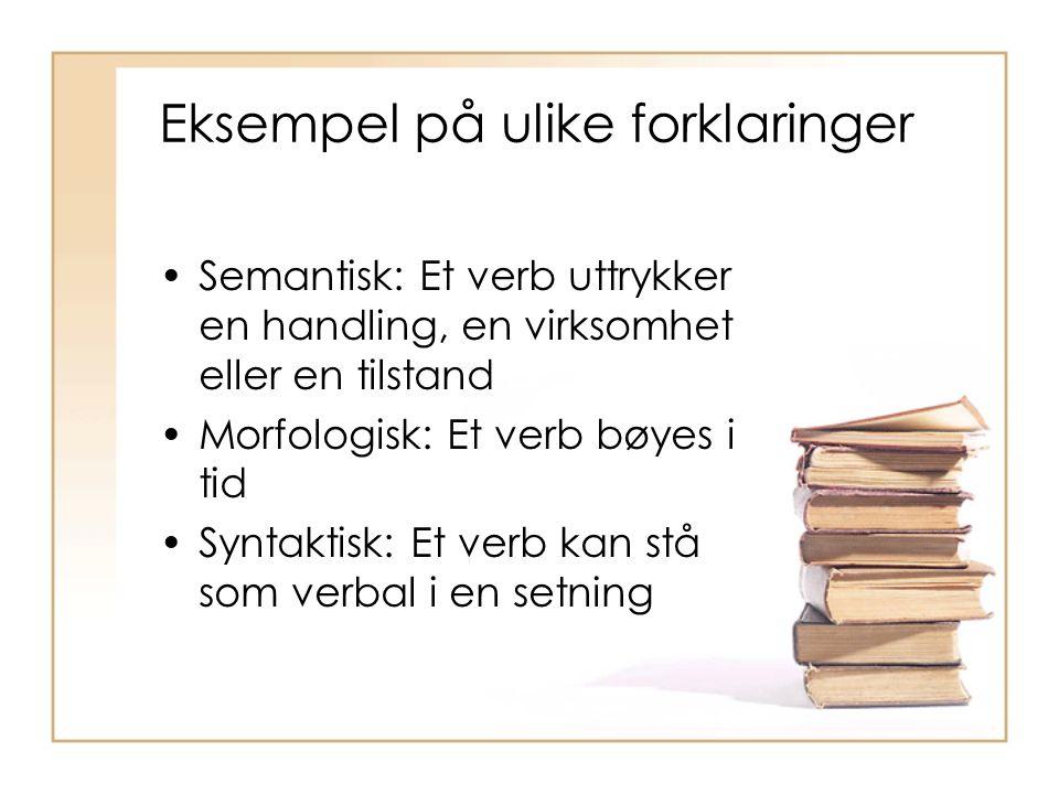 Eksempel på ulike forklaringer Semantisk: Et verb uttrykker en handling, en virksomhet eller en tilstand Morfologisk: Et verb bøyes i tid Syntaktisk: